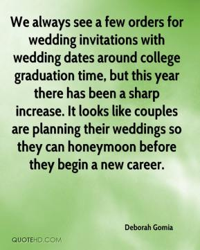 Deborah Gomia - We always see a few orders for wedding invitations with wedding dates around college graduation time, but this year there has been a sharp increase. It looks like couples are planning their weddings so they can honeymoon before they begin a new career.
