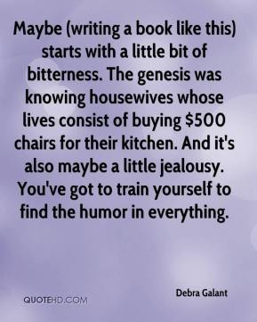 Maybe (writing a book like this) starts with a little bit of bitterness. The genesis was knowing housewives whose lives consist of buying $500 chairs for their kitchen. And it's also maybe a little jealousy. You've got to train yourself to find the humor in everything.