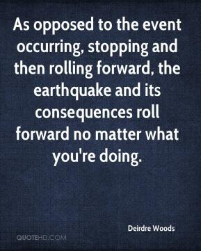 Deirdre Woods - As opposed to the event occurring, stopping and then rolling forward, the earthquake and its consequences roll forward no matter what you're doing.