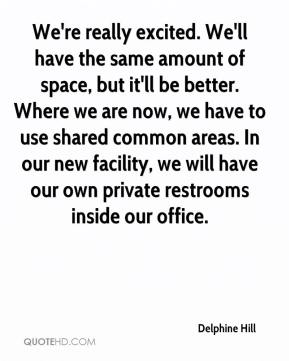Delphine Hill - We're really excited. We'll have the same amount of space, but it'll be better. Where we are now, we have to use shared common areas. In our new facility, we will have our own private restrooms inside our office.