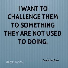 Demetrius Ross - I want to challenge them to something they are not used to doing.