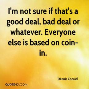 Dennis Conrad - I'm not sure if that's a good deal, bad deal or whatever. Everyone else is based on coin-in.