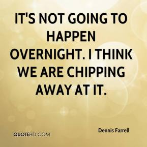 Dennis Farrell - It's not going to happen overnight. I think we are chipping away at it.