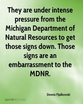 Dennis Fijalkowski - They are under intense pressure from the Michigan Department of Natural Resources to get those signs down. Those signs are an embarrassment to the MDNR.