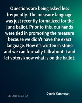 Dennis Kemmesat - Questions are being asked less frequently. The measure language was just recently formalized for the June ballot. Prior to this, our hands were tied in promoting the measure because we didn't have the exact language. Now it's written in stone and we can formally talk about it and let voters know what is on the ballot.