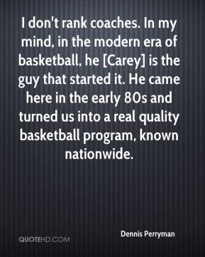 Dennis Perryman - I don't rank coaches. In my mind, in the modern era of basketball, he [Carey] is the guy that started it. He came here in the early 80s and turned us into a real quality basketball program, known nationwide.