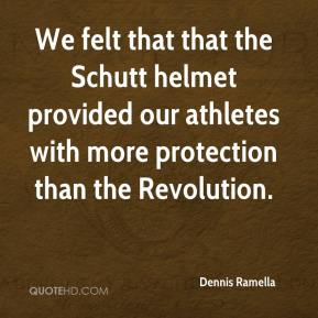 Dennis Ramella - We felt that that the Schutt helmet provided our athletes with more protection than the Revolution.