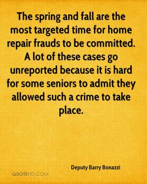 Deputy Barry Bonazzi - The spring and fall are the most targeted time for home repair frauds to be committed. A lot of these cases go unreported because it is hard for some seniors to admit they allowed such a crime to take place.