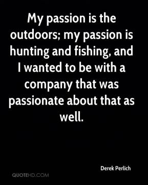 Derek Perlich - My passion is the outdoors; my passion is hunting and fishing, and I wanted to be with a company that was passionate about that as well.