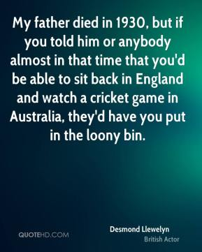 Desmond Llewelyn - My father died in 1930, but if you told him or anybody almost in that time that you'd be able to sit back in England and watch a cricket game in Australia, they'd have you put in the loony bin.