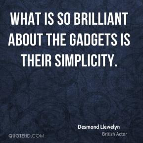 Desmond Llewelyn - What is so brilliant about the gadgets is their simplicity.