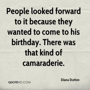 Diana Dutton - People looked forward to it because they wanted to come to his birthday. There was that kind of camaraderie.