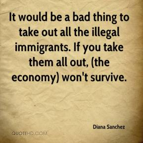 Diana Sanchez - It would be a bad thing to take out all the illegal immigrants. If you take them all out, (the economy) won't survive.