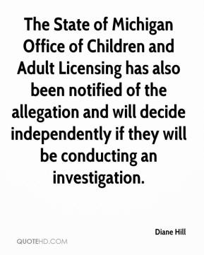 Diane Hill - The State of Michigan Office of Children and Adult Licensing has also been notified of the allegation and will decide independently if they will be conducting an investigation.