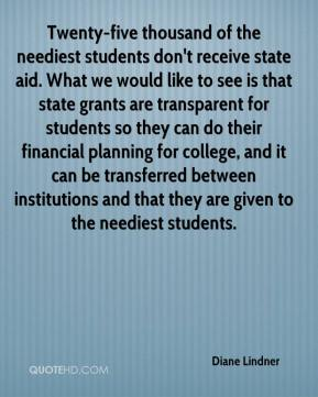 Diane Lindner - Twenty-five thousand of the neediest students don't receive state aid. What we would like to see is that state grants are transparent for students so they can do their financial planning for college, and it can be transferred between institutions and that they are given to the neediest students.