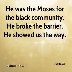 Dick Blake - He was the Moses for the black community. He broke the barrier. He showed us the way.