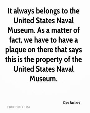 Dick Bullock - It always belongs to the United States Naval Museum. As a matter of fact, we have to have a plaque on there that says this is the property of the United States Naval Museum.