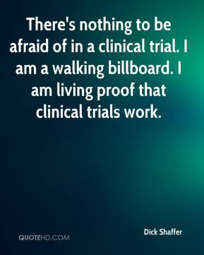 Dick Shaffer - There's nothing to be afraid of in a clinical trial. I am a walking billboard. I am living proof that clinical trials work.
