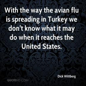 Dick Wittberg - With the way the avian flu is spreading in Turkey we don't know what it may do when it reaches the United States.