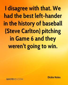 Dickie Noles - I disagree with that. We had the best left-hander in the history of baseball (Steve Carlton) pitching in Game 6 and they weren't going to win.