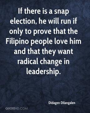 Didagen Dilangalen - If there is a snap election, he will run if only to prove that the Filipino people love him and that they want radical change in leadership.