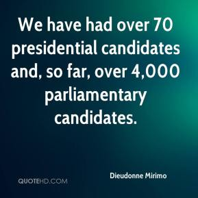 Dieudonne Mirimo - We have had over 70 presidential candidates and, so far, over 4,000 parliamentary candidates.