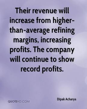 Dipak Acharya - Their revenue will increase from higher-than-average refining margins, increasing profits. The company will continue to show record profits.