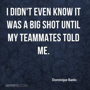 Dominique Banks - I didn't even know it was a big shot until my teammates told me.