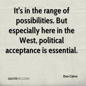 Don Cairns - It's in the range of possibilities. But especially here in the West, political acceptance is essential.
