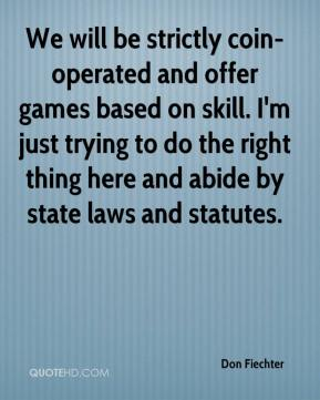 Don Fiechter - We will be strictly coin-operated and offer games based on skill. I'm just trying to do the right thing here and abide by state laws and statutes.