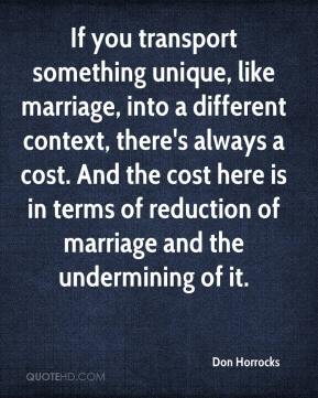 Don Horrocks - If you transport something unique, like marriage, into a different context, there's always a cost. And the cost here is in terms of reduction of marriage and the undermining of it.