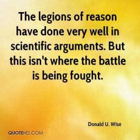 Donald U. Wise - The legions of reason have done very well in scientific arguments. But this isn't where the battle is being fought.