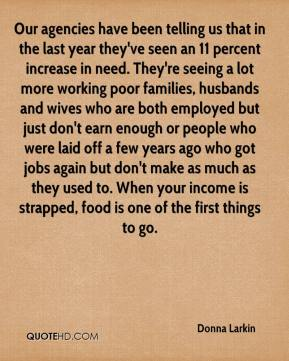 Our agencies have been telling us that in the last year they've seen an 11 percent increase in need. They're seeing a lot more working poor families, husbands and wives who are both employed but just don't earn enough or people who were laid off a few years ago who got jobs again but don't make as much as they used to. When your income is strapped, food is one of the first things to go.