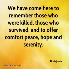 Doris Jones - We have come here to remember those who were killed, those who survived, and to offer comfort peace, hope and serenity.