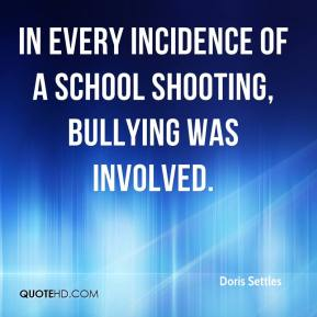 Doris Settles - In every incidence of a school shooting, bullying was involved.