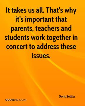 Doris Settles - It takes us all. That's why it's important that parents, teachers and students work together in concert to address these issues.