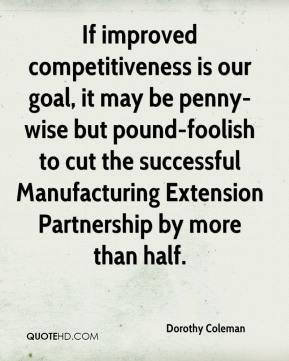 Dorothy Coleman - If improved competitiveness is our goal, it may be penny-wise but pound-foolish to cut the successful Manufacturing Extension Partnership by more than half.