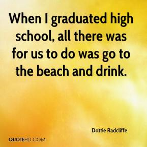 Dottie Radcliffe - When I graduated high school, all there was for us to do was go to the beach and drink.