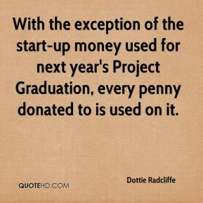 Dottie Radcliffe - With the exception of the start-up money used for next year's Project Graduation, every penny donated to is used on it.