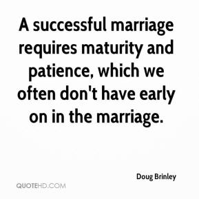 A successful marriage requires maturity and patience, which we often don't have early on in the marriage.