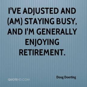 Doug Doerting - I've adjusted and (am) staying busy, and I'm generally enjoying retirement.