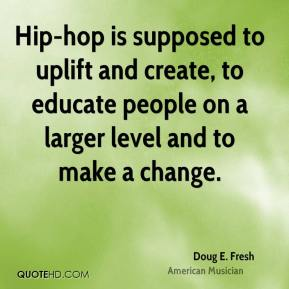Doug E. Fresh - Hip-hop is supposed to uplift and create, to educate people on a larger level and to make a change.