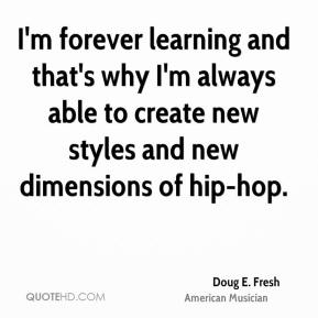 Doug E. Fresh - I'm forever learning and that's why I'm always able to create new styles and new dimensions of hip-hop.