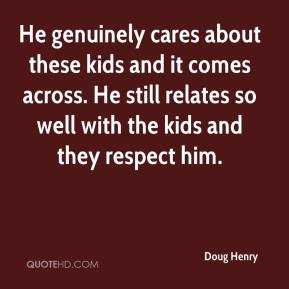 Doug Henry - He genuinely cares about these kids and it comes across. He still relates so well with the kids and they respect him.