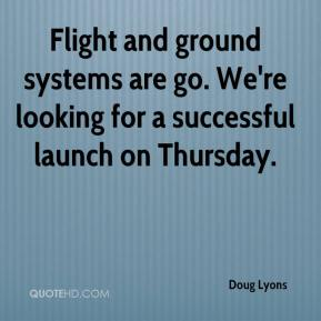 Doug Lyons - Flight and ground systems are go. We're looking for a successful launch on Thursday.
