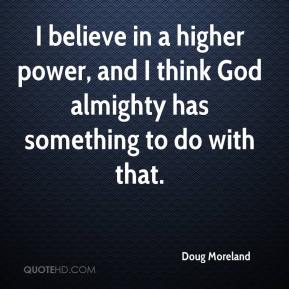 Doug Moreland - I believe in a higher power, and I think God almighty has something to do with that.