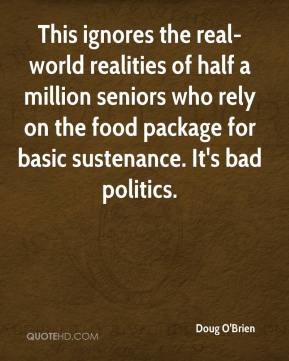 Doug O'Brien - This ignores the real-world realities of half a million seniors who rely on the food package for basic sustenance. It's bad politics.