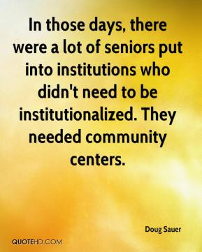Doug Sauer - In those days, there were a lot of seniors put into institutions who didn't need to be institutionalized. They needed community centers.