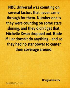 Douglas Gomery - NBC Universal was counting on several factors that never came through for them. Number one is they were counting on some stars shining, and they didn't get that. Michelle Kwan dropped out, Bode Miller doesn't do anything - and so they had no star power to center their coverage around.