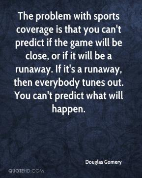 Douglas Gomery - The problem with sports coverage is that you can't predict if the game will be close, or if it will be a runaway. If it's a runaway, then everybody tunes out. You can't predict what will happen.